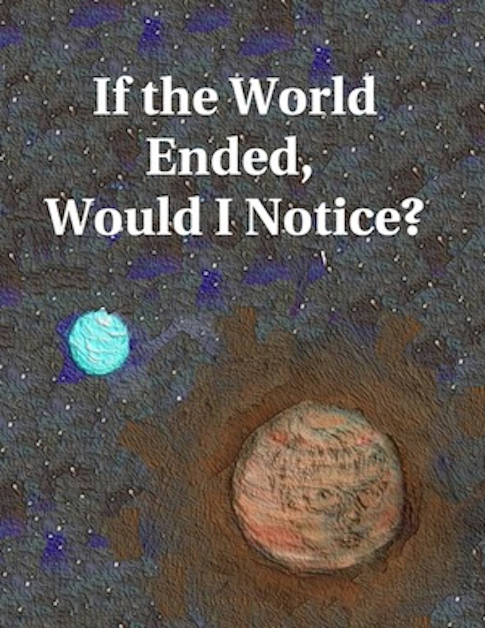 If the World Ended, Would I Notice?